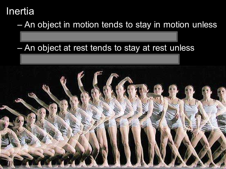 Inertia –An object in motion tends to stay in motion unless acted on upon by an unbalanced force.
