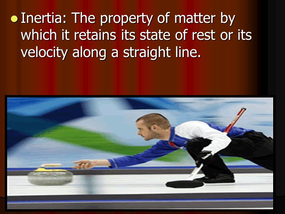 Inertia: The property of matter by which it retains its state of rest or its velocity along a straight line.