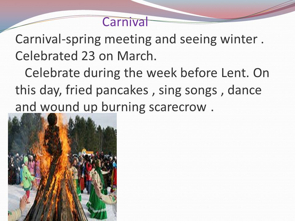 Carnival Carnival-spring meeting and seeing winter. Celebrated 23 on March. Celebrate during the week before Lent. On this day, fried pancakes, sing s