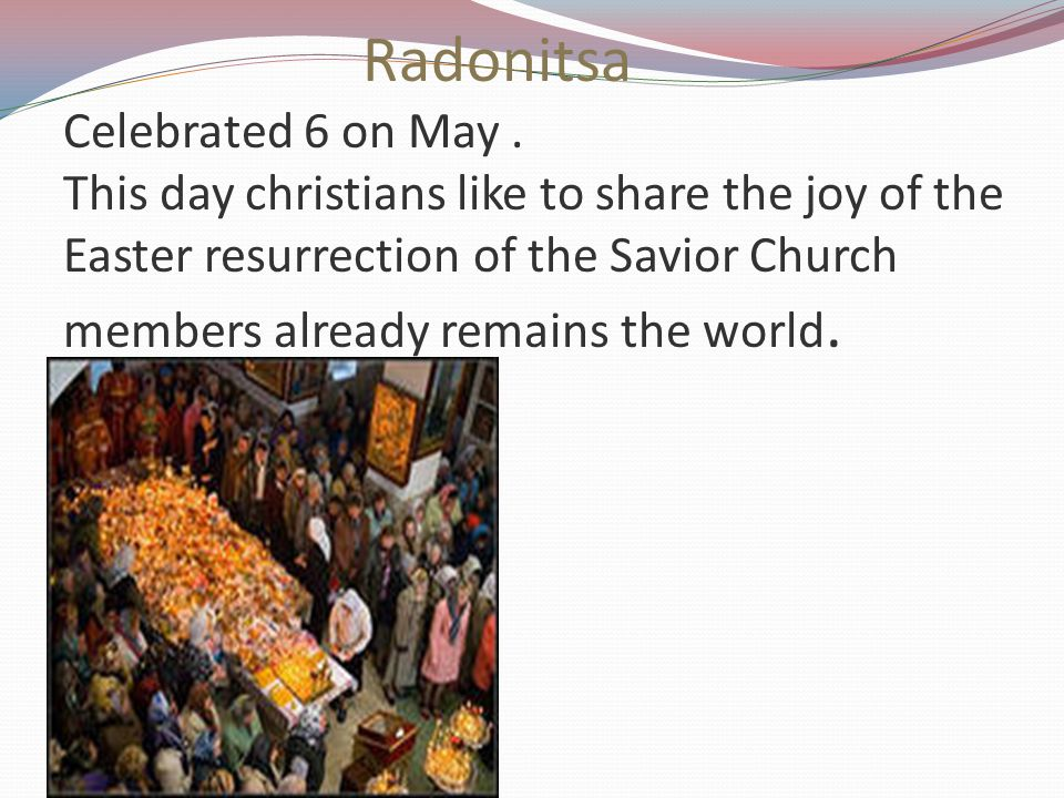 Radonitsa Celebrated 6 on May. This day christians like to share the joy of the Easter resurrection of the Savior Church members already remains the w