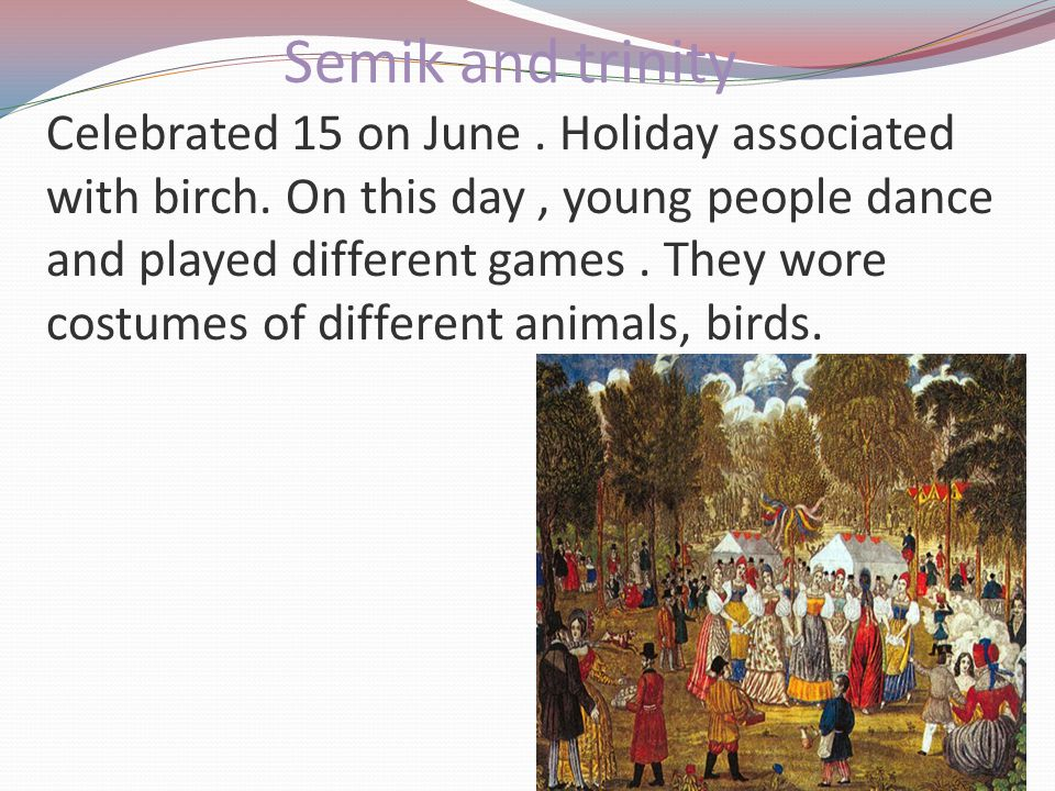 Semik and trinity Celebrated 15 on June. Holiday associated with birch. On this day, young people dance and played different games. They wore costumes