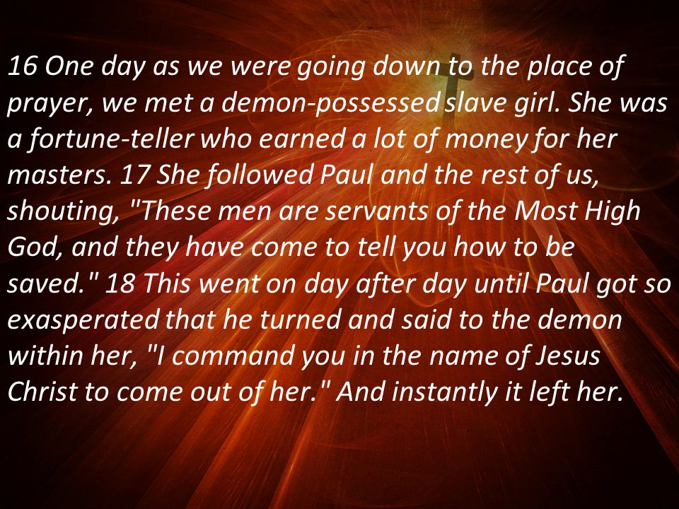 16 One day as we were going down to the place of prayer, we met a demon-possessed slave girl.