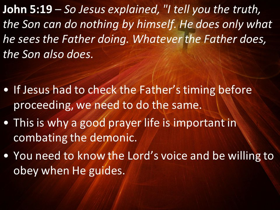 John 5:19 – So Jesus explained, I tell you the truth, the Son can do nothing by himself.