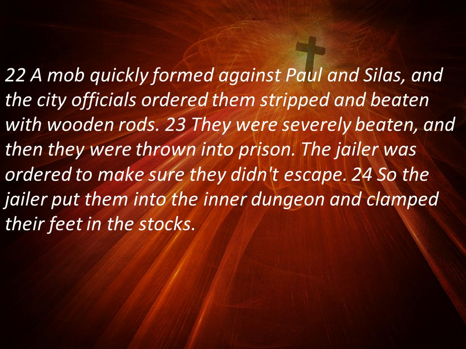22 A mob quickly formed against Paul and Silas, and the city officials ordered them stripped and beaten with wooden rods.