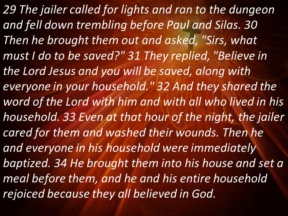 29 The jailer called for lights and ran to the dungeon and fell down trembling before Paul and Silas.