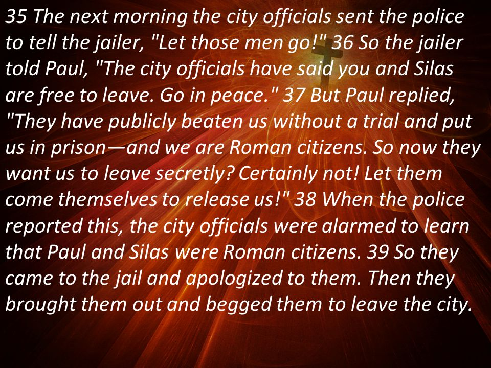 35 The next morning the city officials sent the police to tell the jailer, Let those men go! 36 So the jailer told Paul, The city officials have said you and Silas are free to leave.