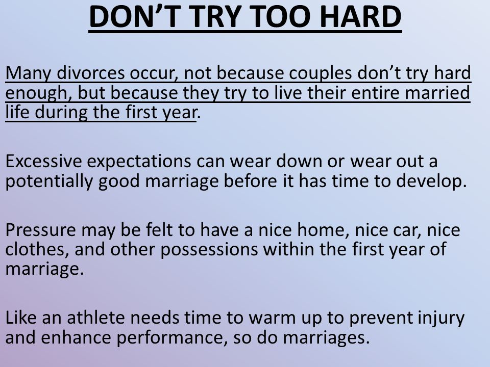 DON'T TRY TOO HARD Many divorces occur, not because couples don't try hard enough, but because they try to live their entire married life during the first year.