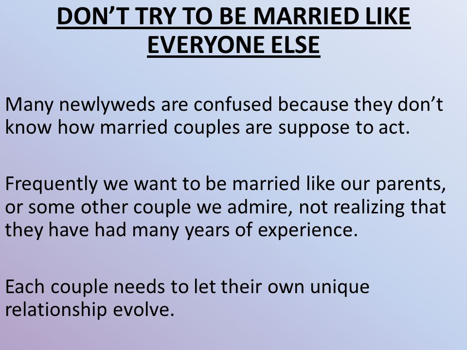 DON'T TRY TO BE MARRIED LIKE EVERYONE ELSE Many newlyweds are confused because they don't know how married couples are suppose to act.