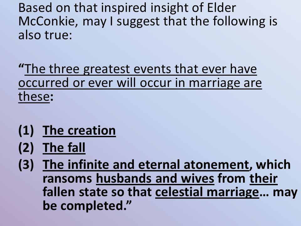 Based on that inspired insight of Elder McConkie, may I suggest that the following is also true: The three greatest events that ever have occurred or ever will occur in marriage are these: (1)The creation (2)The fall (3)The infinite and eternal atonement, which ransoms husbands and wives from their fallen state so that celestial marriage… may be completed.