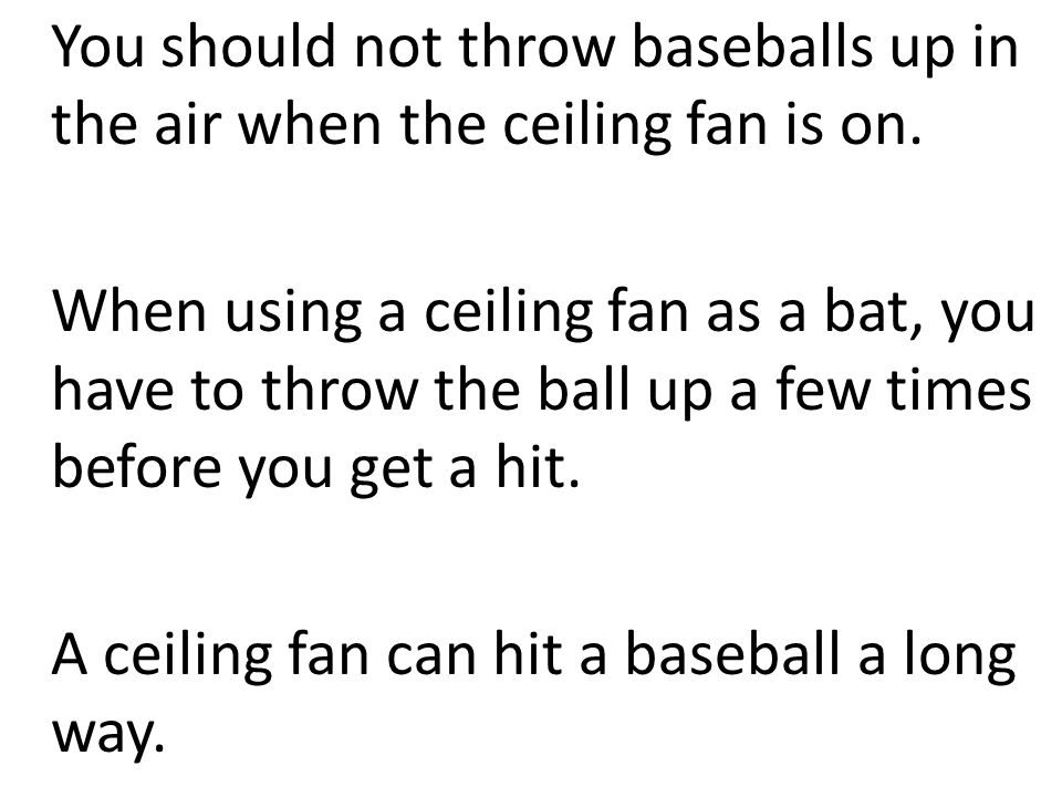 You should not throw baseballs up in the air when the ceiling fan is on.