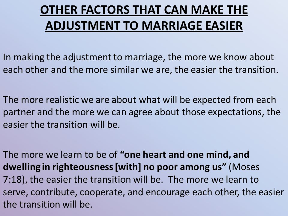 OTHER FACTORS THAT CAN MAKE THE ADJUSTMENT TO MARRIAGE EASIER In making the adjustment to marriage, the more we know about each other and the more similar we are, the easier the transition.