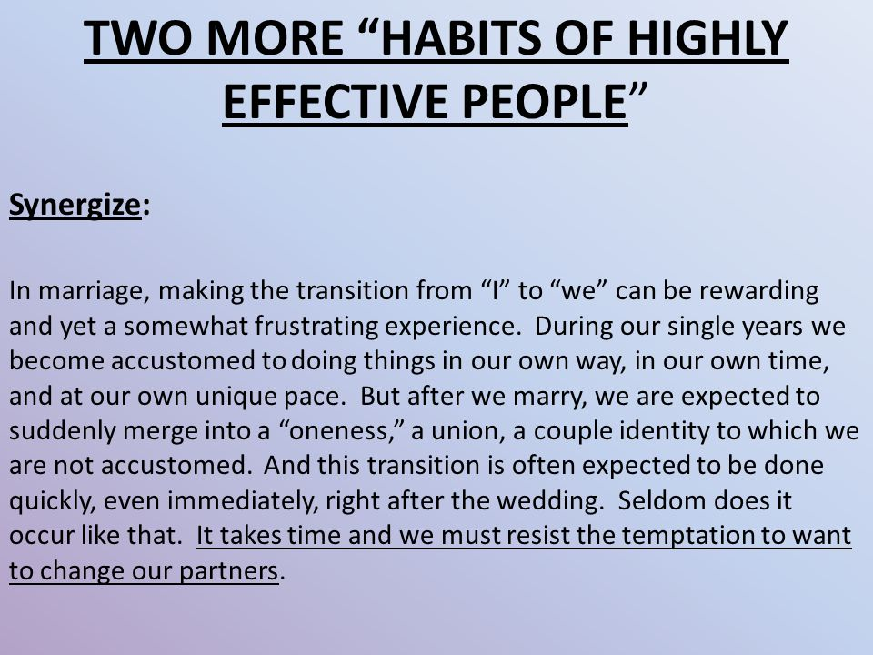 TWO MORE HABITS OF HIGHLY EFFECTIVE PEOPLE Synergize: In marriage, making the transition from I to we can be rewarding and yet a somewhat frustrating experience.