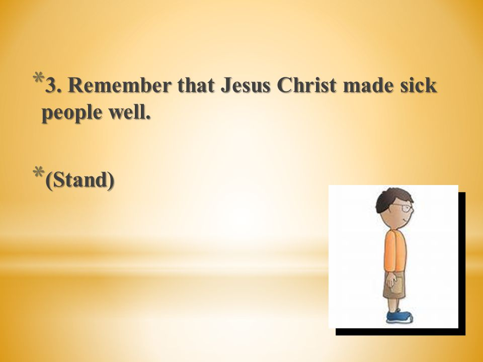 * 3. Remember that Jesus Christ made sick people well.