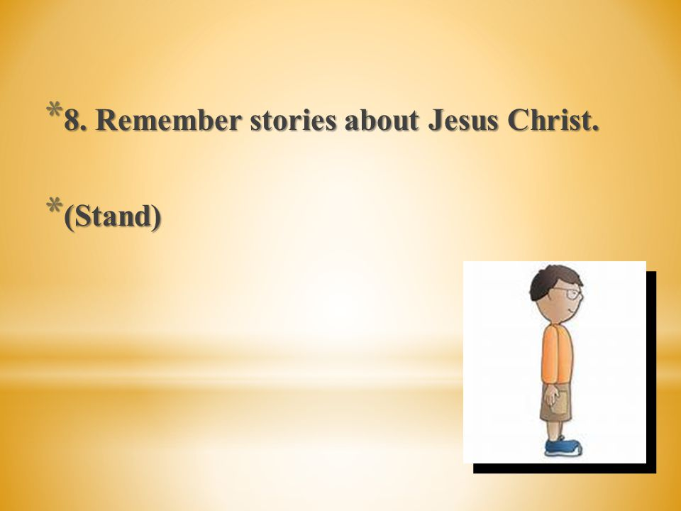 * 8. Remember stories about Jesus Christ.