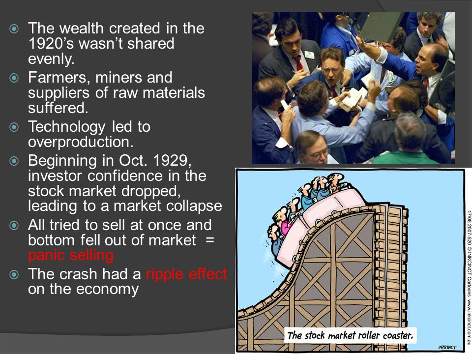  The wealth created in the 1920's wasn't shared evenly.  Farmers, miners and suppliers of raw materials suffered.  Technology led to overproduction
