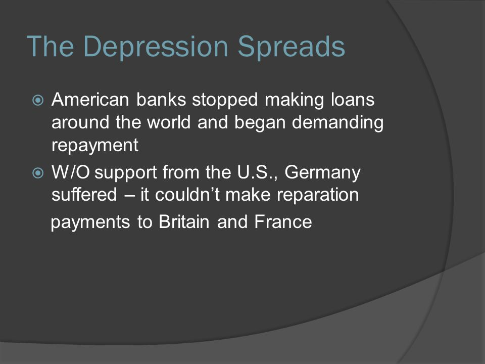 The Depression Spreads  American banks stopped making loans around the world and began demanding repayment  W/O support from the U.S., Germany suffe