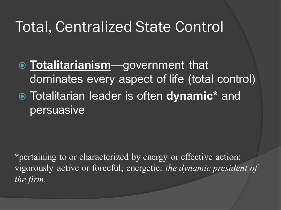 Total, Centralized State Control  Totalitarianism—government that dominates every aspect of life (total control)  Totalitarian leader is often dynam
