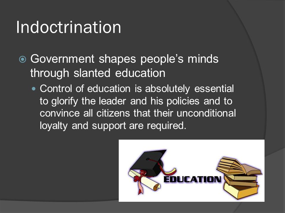 Indoctrination  Government shapes people's minds through slanted education Control of education is absolutely essential to glorify the leader and his