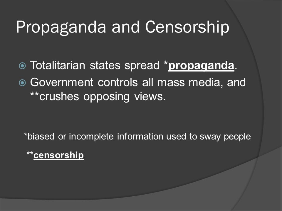 Propaganda and Censorship  Totalitarian states spread *propaganda.  Government controls all mass media, and **crushes opposing views. *biased or inc