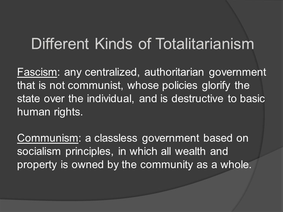 Different Kinds of Totalitarianism Fascism: any centralized, authoritarian government that is not communist, whose policies glorify the state over the