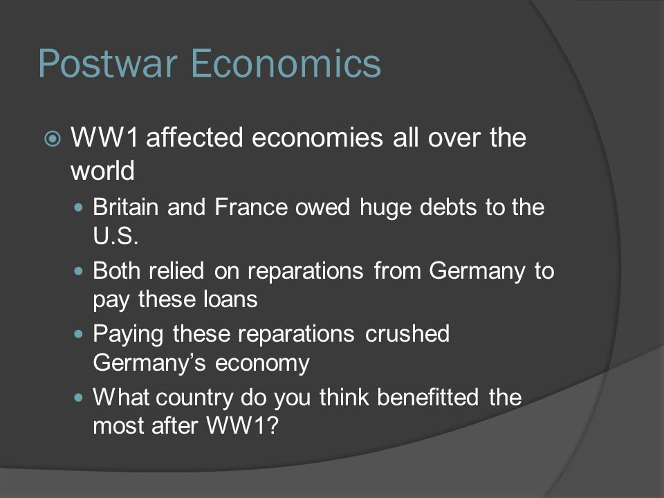Postwar Economics  WW1 affected economies all over the world Britain and France owed huge debts to the U.S. Both relied on reparations from Germany t