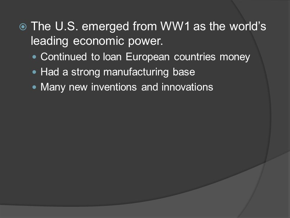  The U.S. emerged from WW1 as the world's leading economic power. Continued to loan European countries money Had a strong manufacturing base Many new
