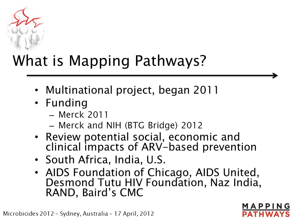What is Mapping Pathways? Multinational project, began 2011 Funding – Merck 2011 – Merck and NIH (BTG Bridge) 2012 Review potential social, economic a