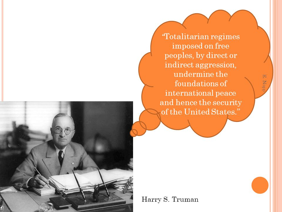 Totalitarian regimes imposed on free peoples, by direct or indirect aggression, undermine the foundations of international peace and hence the security of the United States. Harry S.