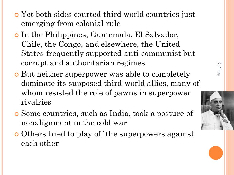 Yet both sides courted third world countries just emerging from colonial rule In the Philippines, Guatemala, El Salvador, Chile, the Congo, and elsewhere, the United States frequently supported anti-communist but corrupt and authoritarian regimes But neither superpower was able to completely dominate its supposed third-world allies, many of whom resisted the role of pawns in superpower rivalries Some countries, such as India, took a posture of nonalignment in the cold war Others tried to play off the superpowers against each other E.