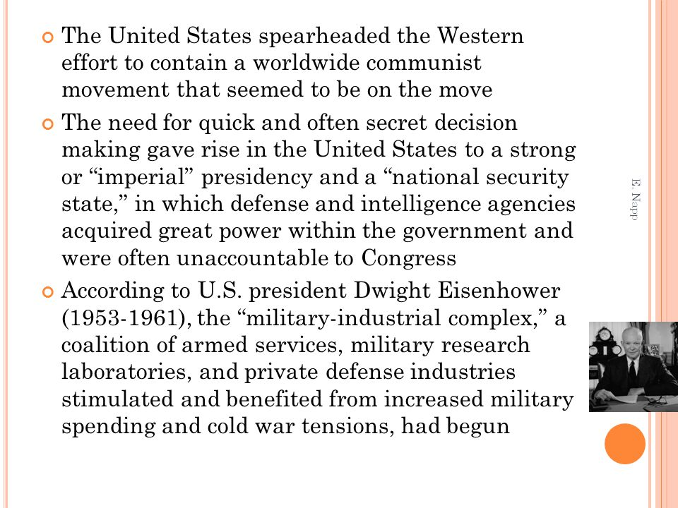 The United States spearheaded the Western effort to contain a worldwide communist movement that seemed to be on the move The need for quick and often secret decision making gave rise in the United States to a strong or imperial presidency and a national security state, in which defense and intelligence agencies acquired great power within the government and were often unaccountable to Congress According to U.S.