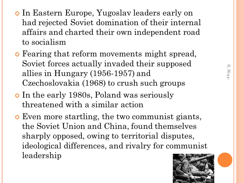 In Eastern Europe, Yugoslav leaders early on had rejected Soviet domination of their internal affairs and charted their own independent road to socialism Fearing that reform movements might spread, Soviet forces actually invaded their supposed allies in Hungary (1956-1957) and Czechoslovakia (1968) to crush such groups In the early 1980s, Poland was seriously threatened with a similar action Even more startling, the two communist giants, the Soviet Union and China, found themselves sharply opposed, owing to territorial disputes, ideological differences, and rivalry for communist leadership E.