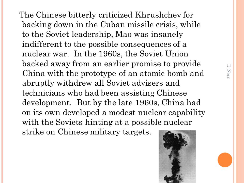 The Chinese bitterly criticized Khrushchev for backing down in the Cuban missile crisis, while to the Soviet leadership, Mao was insanely indifferent to the possible consequences of a nuclear war.