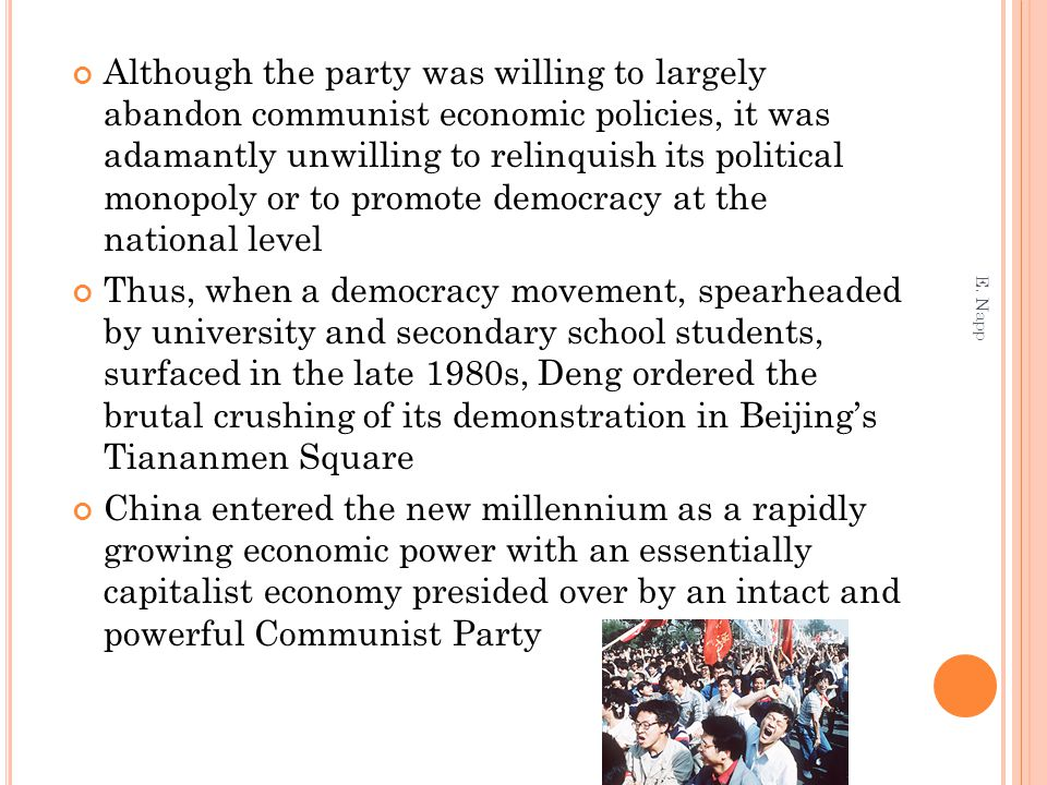 Although the party was willing to largely abandon communist economic policies, it was adamantly unwilling to relinquish its political monopoly or to promote democracy at the national level Thus, when a democracy movement, spearheaded by university and secondary school students, surfaced in the late 1980s, Deng ordered the brutal crushing of its demonstration in Beijing's Tiananmen Square China entered the new millennium as a rapidly growing economic power with an essentially capitalist economy presided over by an intact and powerful Communist Party E.