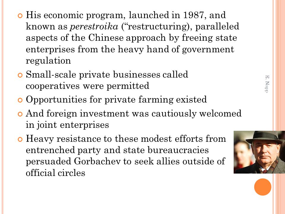 "His economic program, launched in 1987, and known as perestroika (""restructuring), paralleled aspects of the Chinese approach by freeing state enterpr"