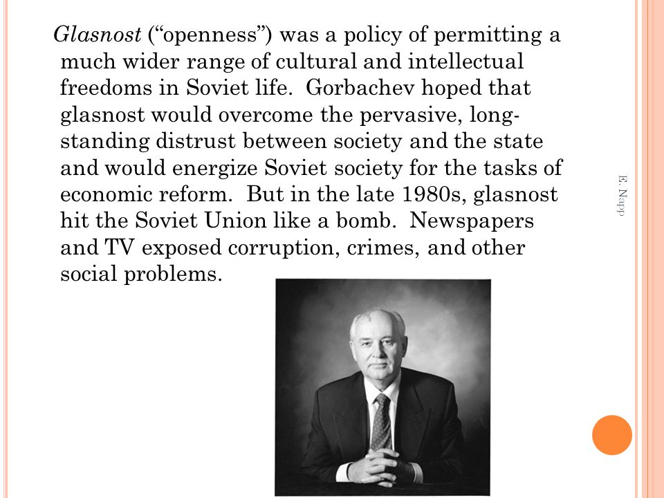 "Glasnost (""openness"") was a policy of permitting a much wider range of cultural and intellectual freedoms in Soviet life. Gorbachev hoped that glasnos"