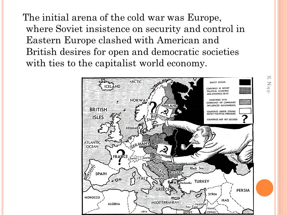 The initial arena of the cold war was Europe, where Soviet insistence on security and control in Eastern Europe clashed with American and British desires for open and democratic societies with ties to the capitalist world economy.