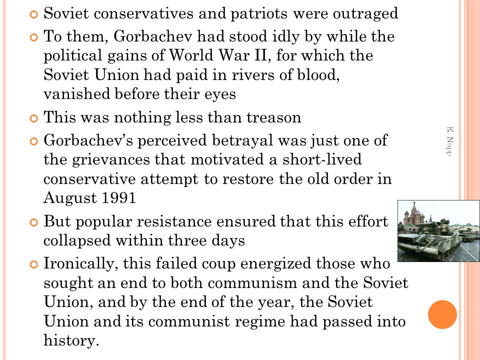 Soviet conservatives and patriots were outraged To them, Gorbachev had stood idly by while the political gains of World War II, for which the Soviet U