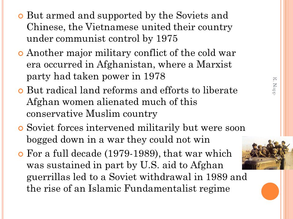 But armed and supported by the Soviets and Chinese, the Vietnamese united their country under communist control by 1975 Another major military conflict of the cold war era occurred in Afghanistan, where a Marxist party had taken power in 1978 But radical land reforms and efforts to liberate Afghan women alienated much of this conservative Muslim country Soviet forces intervened militarily but were soon bogged down in a war they could not win For a full decade (1979-1989), that war which was sustained in part by U.S.