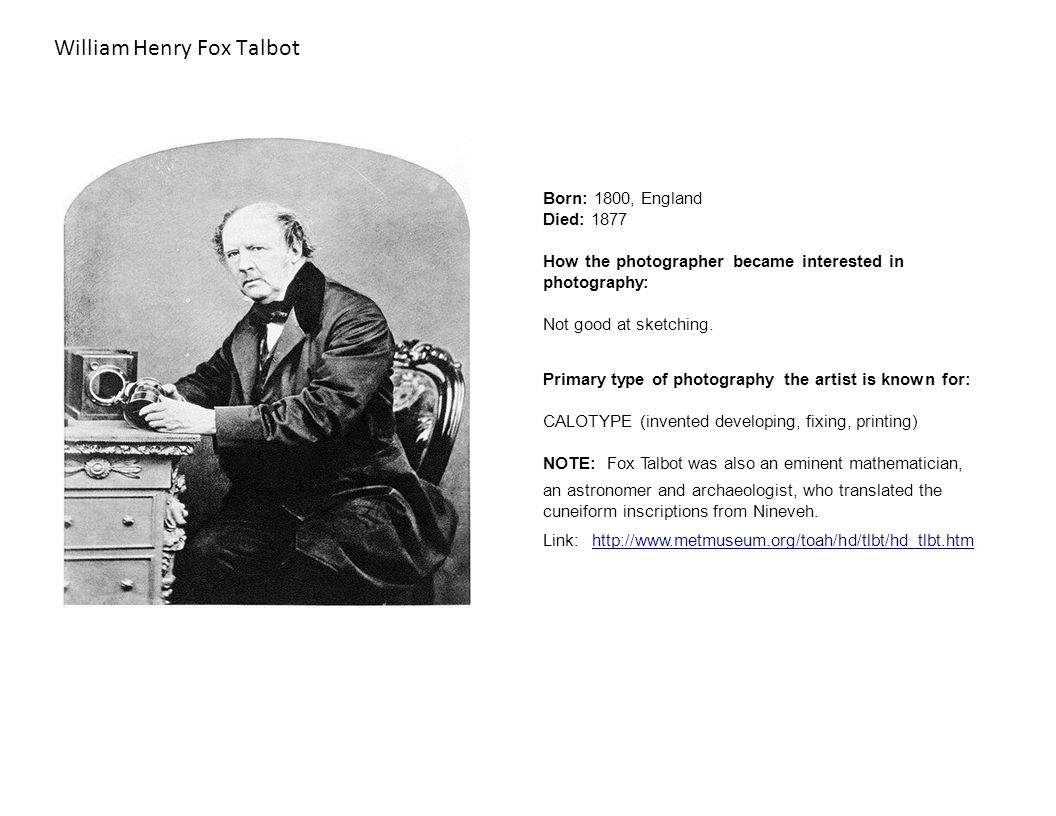 William Henry Fox Talbot Born: 1800, England Died: 1877 How the photographer became interested in photography: Not good at sketching.