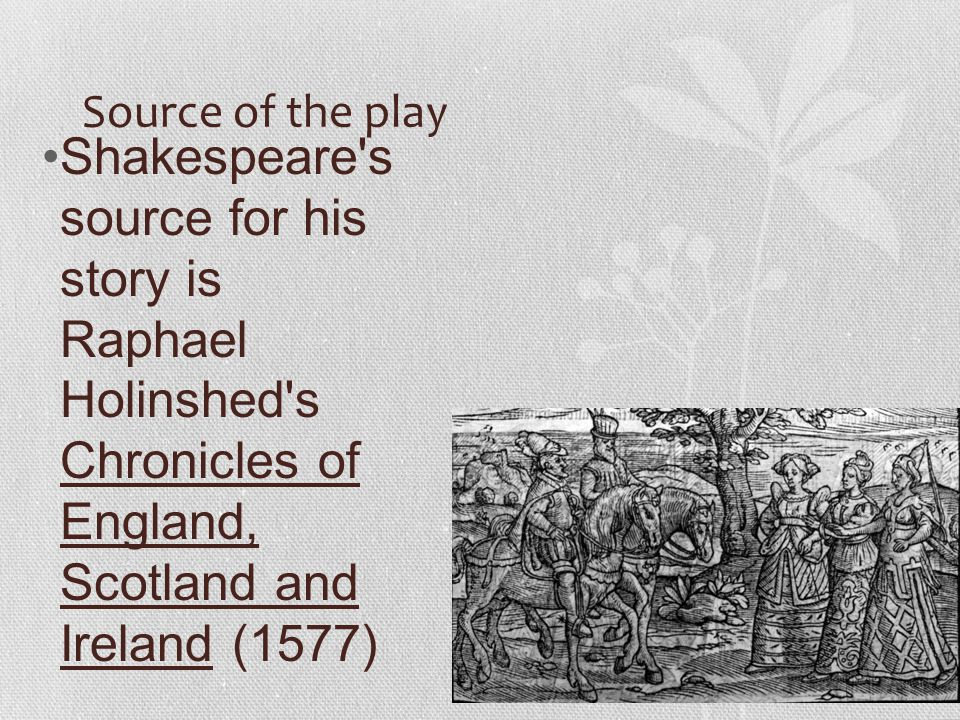 Source of the play Shakespeare's source for his story is Raphael Holinshed's Chronicles of England, Scotland and Ireland (1577)