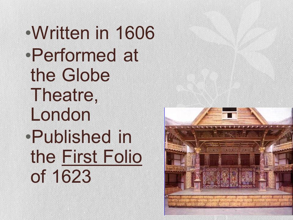 Written in 1606 Performed at the Globe Theatre, London Published in the First Folio of 1623