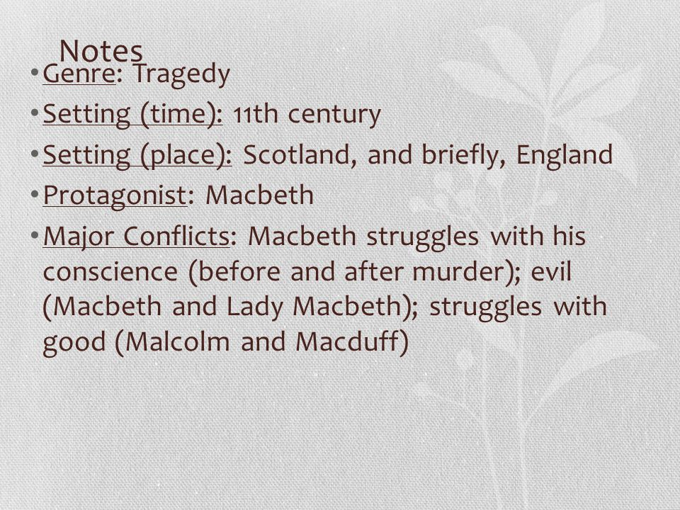Notes Genre: Tragedy Setting (time): 11th century Setting (place): Scotland, and briefly, England Protagonist: Macbeth Major Conflicts: Macbeth strugg