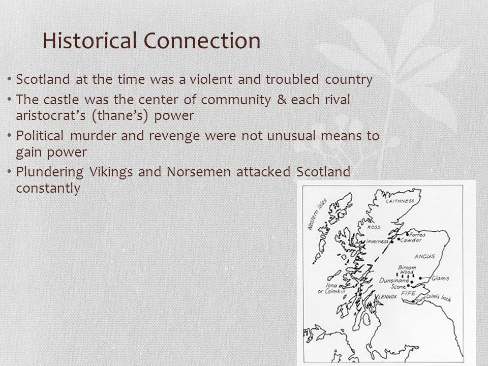 Historical Connection Scotland at the time was a violent and troubled country The castle was the center of community & each rival aristocrat's (thane'
