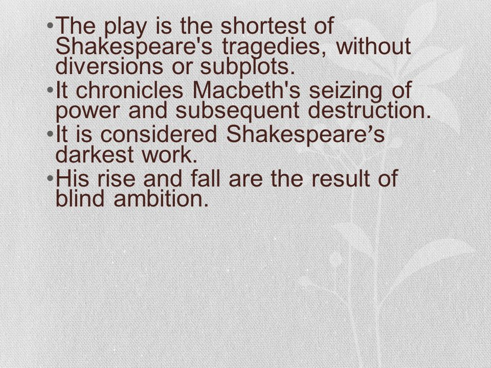 The play is the shortest of Shakespeare's tragedies, without diversions or subplots. It chronicles Macbeth's seizing of power and subsequent destructi