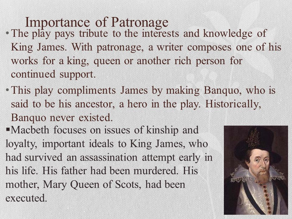 Importance of Patronage The play pays tribute to the interests and knowledge of King James. With patronage, a writer composes one of his works for a k