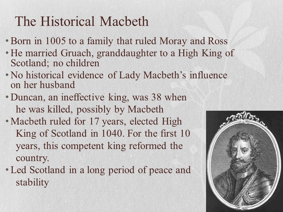 The Historical Macbeth Born in 1005 to a family that ruled Moray and Ross He married Gruach, granddaughter to a High King of Scotland; no children No