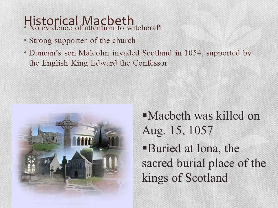 Historical Macbeth No evidence of attention to witchcraft Strong supporter of the church Duncan's son Malcolm invaded Scotland in 1054, supported by t