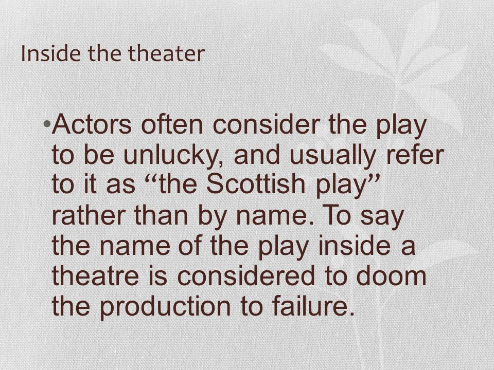 Inside the theater Actors often consider the play to be unlucky, and usually refer to it as the Scottish play rather than by name.