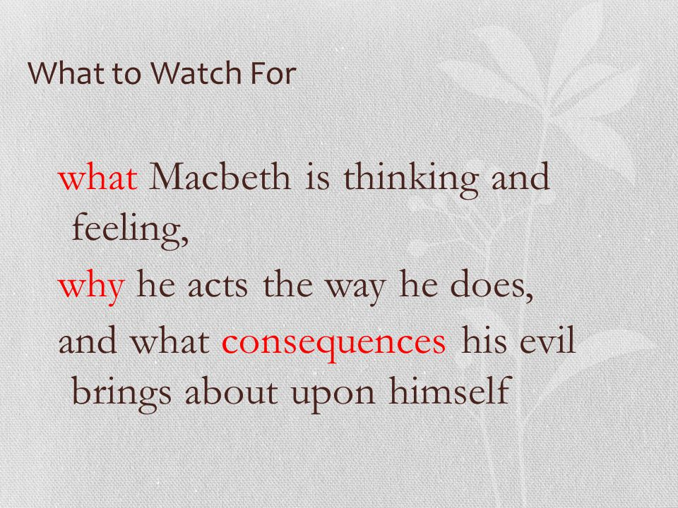 What to Watch For what Macbeth is thinking and feeling, why he acts the way he does, and what consequences his evil brings about upon himself