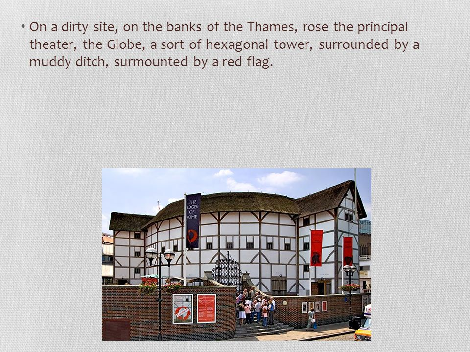 On a dirty site, on the banks of the Thames, rose the principal theater, the Globe, a sort of hexagonal tower, surrounded by a muddy ditch, surmounted